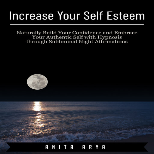 Increase Your Self Esteem: Naturally Build Your Confidence and Embrace Your Authentic Self with Hypnosis through Subliminal Night Affirmations, Anita Arya