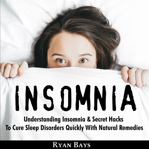Insomnia: Understanding Insomnia & Secret Hacks To Cure Sleep Disorders Quiсklу With Natural Remedies, Ryan Bays