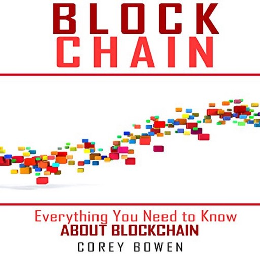 Blockchain: Everything You Need to Know About Blockchain, Corey Bowen