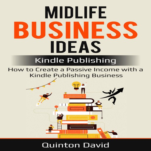 Midlife Business Ideas: Kindle Publishing: How to Create a Passive Income with a Kindle Publishing Business, Quinton David