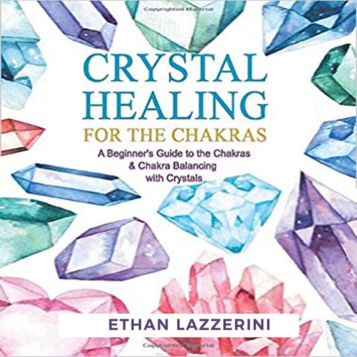 Crystal Healing For The Chakras: A Beginners Guide To The Chakras And Chakra Balancing With Crystals, Ethan Lazzerini