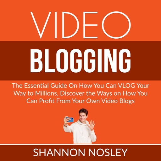 Video Blogging: The Essential Guide On How You Can VLOG Your Way to Millions, Discover the Ways on How You Can Profit From Your Own Video Blogs, Shannon Nosley