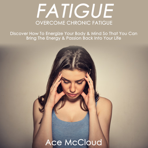 Fatigue: Overcome Chronic Fatigue: Discover How To Energize Your Body & Mind So That You Can Bring The Energy & Passion Back Into Your Life, Ace McCloud