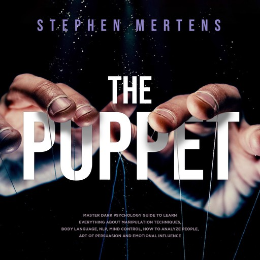 The Puppet: Master Dark psychology guide to Learn everything About Manipulation techniques, Body Language, NLP, Mind Control, How to Analyze People, Art of Persuasion and Emotional Influence, Stephen Mertens