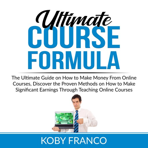 Ultimate Course Formula: The Ultimate Guide on How to Make Money From Online Course, Discover the Proven Methods on How to Make Significant Earnings Through Teaching Online Courses, Koby Franco