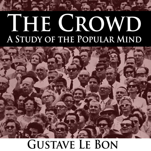 The Crowd - A Study of the Popular Mind, Gustave Le Bon