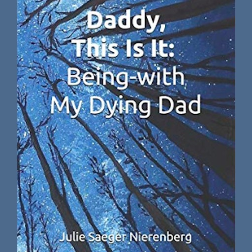 Daddy, This Is It. Being-with My Dying Dad, Julie Saeger Nierenberg