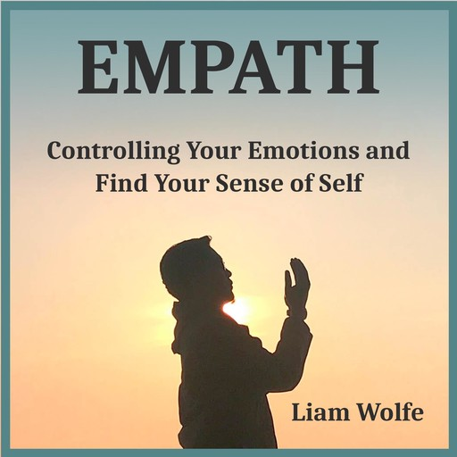 Empath: Controlling Your Emotions and Find Your Sense of Self, Liam Wolfe
