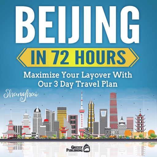 Beijing In 72 Hours: Maximize Your Layover With Our 3 Day Plan, Grizzly Publishing
