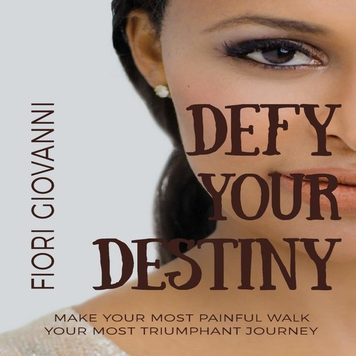 Defy Your Destiny: Make your most painful walk your most triumphant journey, Fiori Giovanni