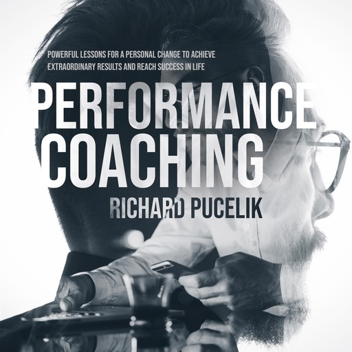 PERFORMANCE COACHING: Powerful Lessons for a Personal Change to Achieve Extraordinary Results and Reach Success in Life, Richard Pucelik