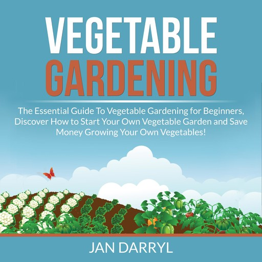 Vegetable Gardening: The Essential Guide To Vegetable Gardening for Beginners, Discover How to Start Your Own Vegetable Garden and Save Money Growing Your Own Vegetables!, Jan Darryl