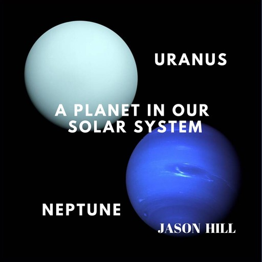 Uranus and Neptune: A Planet in our Solar System, Jason Hill
