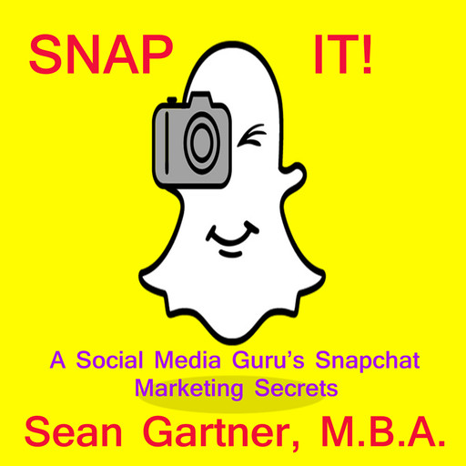 Snap It! - A Social media Guru's Snapchat Marketing Secrets, Sean Gartner