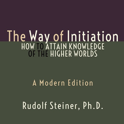 The Way of Initiation - How to Attain Knowledge of the Higher Worlds, Rudolf Steiner Ph.D.