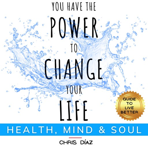You Have the Power to Change Your Life: Guide to Live Better: Health, Mind & Soul, Chris Díaz
