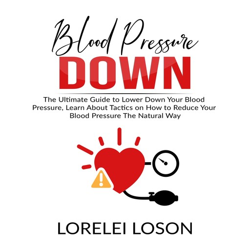 Blood Pressure Down: The Ultimate Guide to Lower Down Your Blood Pressure, Learn About Tactics on How to Reduce Your Blood Pressure The Natural Way, Lorelei Loson