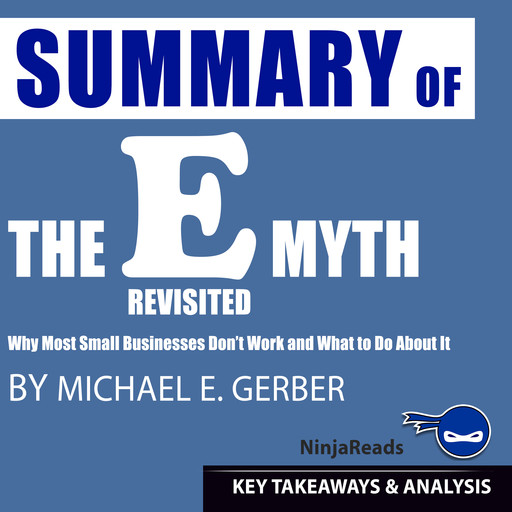Summary of E-Myth Revisited: Why Most Small Businesses Don't Work and What to Do About It by Michael E. Gerber: Key Takeaways & Analysis Included, Ninja Reads