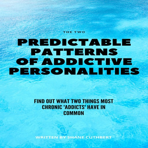 THE TWO PREDICTABLE PATTERNS OF ADDICTIVE PERSONALITIES, Shane Cuthbert
