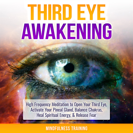 Third Eye Awakening: High Frequency Meditation to Open Your Third Eye, Activate Your Pineal Gland, Balance Chakras, Heal Spiritual Energy, & Release Fear (Chakra Meditation, Self-Hypnosis, & Spiritual Healing Positive Affirmations), Mindfulness Training