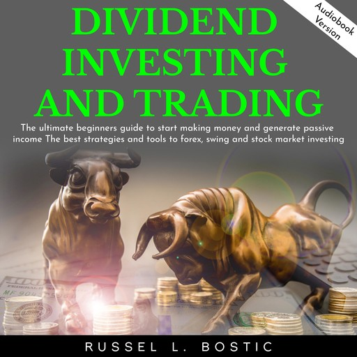 DIVIDEND INVESTING AND TRADING: The ultimate beginners guide to start making money and generate passive income The best strategies and tools to forex, swing and stock market investing., Russel L. Bostic