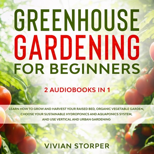 Greenhouse Gardening for Beginners: 2 Audiobooks in 1 - Learn How to Grow and Harvest Your Raised Bed, Organic Vegetable Garden, Choose Your Sustainable Hydroponics and Aquaponics System, and Use Vertical and Urban Gardening, Vivian Storper