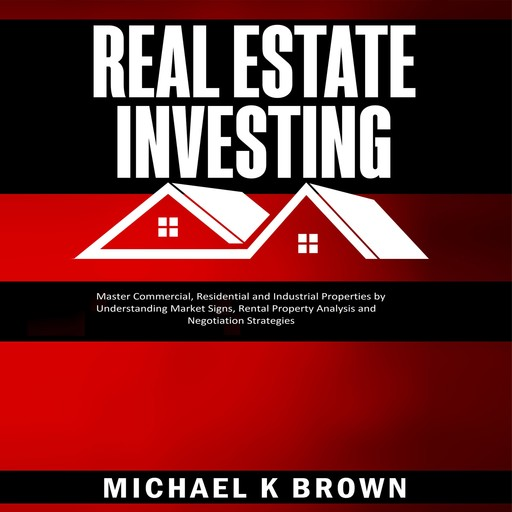 Real Estate Investing: Master Commercial, Residential and Industrial Properties by Understanding Market Signs, Rental Property Analysis and Negotiation Strategies, Michael Brown