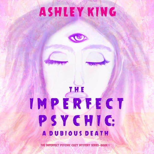 The Imperfect Psychic: A Dubious Death (The Imperfect Psychic Cozy Mystery Series—Book 1), Ashley King