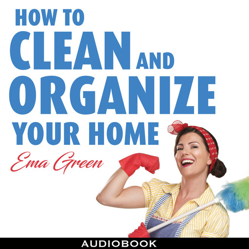 How To Clean and Organize Your House: Speed Cleaning, Decluttering, Organizing, Ema Green