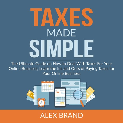 Taxes Made Simple: The Ultimate Guide on How to Deal With Taxes For Your Online Business, Learn the Ins and Outs of Paying Taxes for Your Online Business, Alex Brand