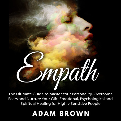 Empath: The Ultimate Guide to Master Your Personality, Overcome Fears and Nurture Your Gift; Emotional, Psychological and Spiritual Healing for Highly Sensitive People, Adam Brown
