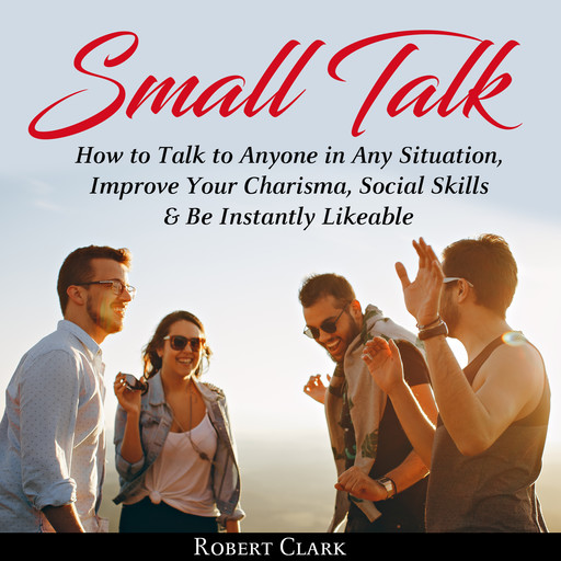 Small Talk: How to Talk to Anyone in Any Situation, Improve Your Charisma, Social Skills & Be Instantly Likeable, Robert Clark