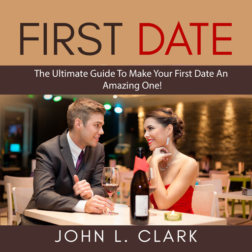 First Date: The Ultimate Guide To Make Your First Date An Amazing One!, John Clark