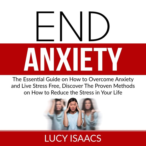 End Anxiety: The Essential Guide on How to Overcome Anxiety and Live Stress Free, Discover The Proven Methods on How to Reduce the Stress in Your Life, Lucy Isaacs