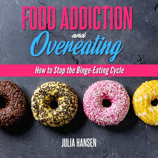 FOOD ADDICTION AND OVEREATING: How to stop the Binge Eating Cycle, Julia Hansen