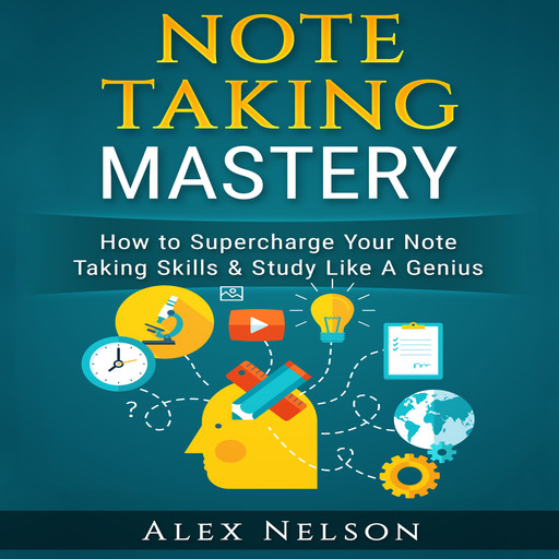 Note Taking Mastery: How to Supercharge Your Note Taking Skills & Study Like A Genius (Improved Learning & Effective Note Taking, Test & Exam Studying Strategies Series), Alex Nelson
