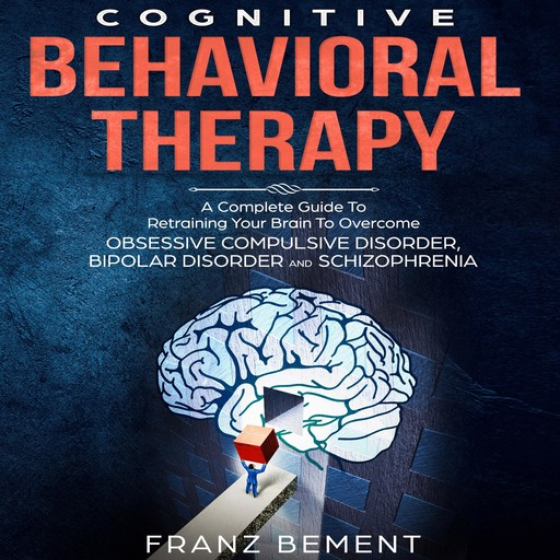 Cognitive Behavioral Therapy: A Complete Guide To Overcome Obsessive Compulsive Disorder, Bipolar Disorder and Schizophrenia, Franz Bement