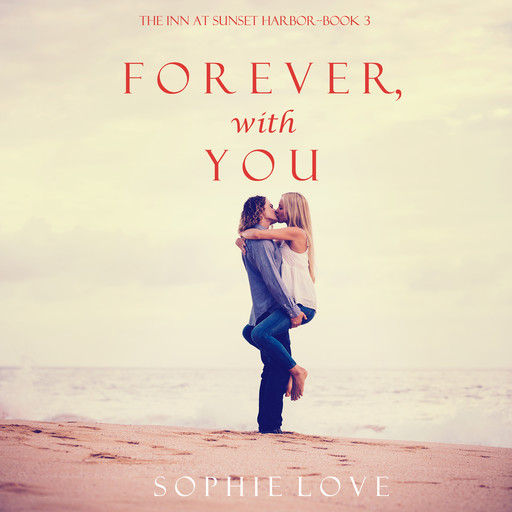 Forever, With You (The Inn at Sunset Harbor. Book 3), Sophie Love