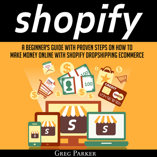 Shopify: A Beginner's Guide With Proven Steps On How To Make Money Online With Shopify Dropshipping Ecommerce, Greg Parker