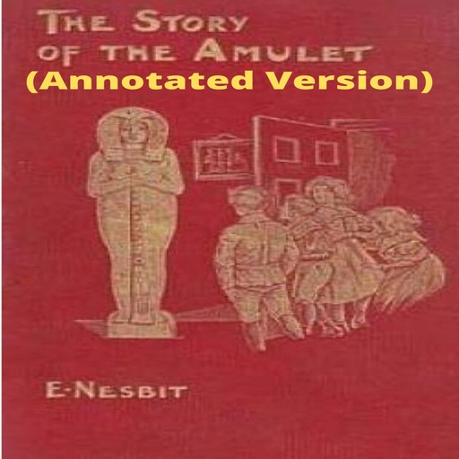 The Story of the Amulet (Annotated), Edith Nesbit