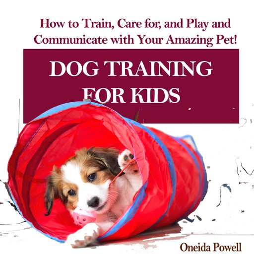DOG TRAINING FOR KIDS: How to Train, Care for, and Play and Communicate with Your Amazing Pet!, Oneida Powell