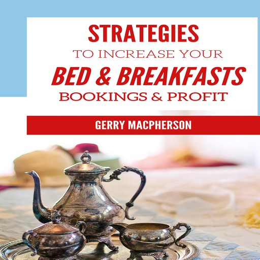 Strategies to Increase Your Bed & Breakfasts Bookings & Profit, Gerry MacPherson