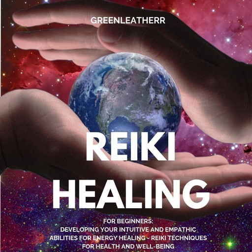 Reiki Healing for Beginners: Developing Your Intuitive and Empathic Abilities for Energy Healing - Reiki Techniques for Health and Well-being, Greenleatherr