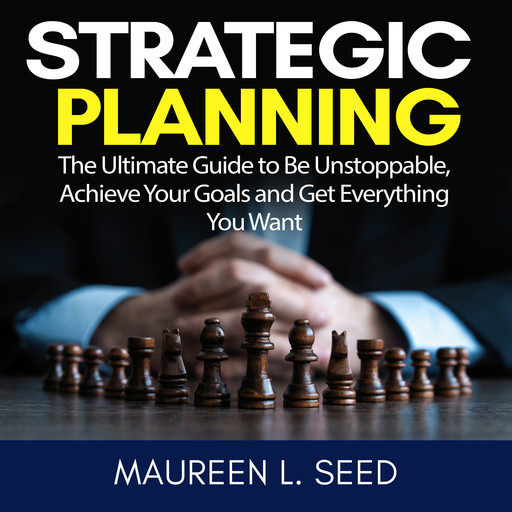 Strategic Planning: The Ultimate Guide to Be Unstoppable, Achieve Your Goals and Get Everything You Want, Maureen L. Seed