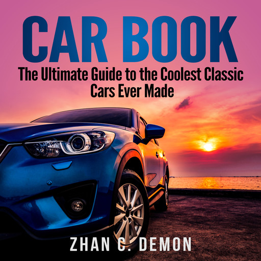 Car Book: The Ultimate Guide to the Coolest Classic Cars Ever Made, Zhan C. Demon