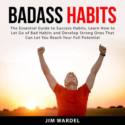 Badass Habits: The Essential Guide to Success Habits, Learn How to Let Go of Bad Habits and Develop Strong Ones That Can Let You Reach Your Full Potential, Jim Wardel