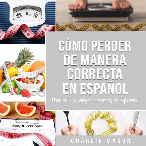 Cómo perder peso de manera correcta En español/How to lose weight correctly In Spanish: Pasos sencillos para bajar de peso comiendo (Spanish Edition), Charlie Mason