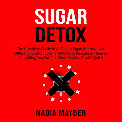 Sugar Detox: The Complete Guide to All Things Sugar, Learn About Different Types of Sugar and Ways to Recognize Them in Everything You Eat Plus How You Can Finally Quit It, Nadia Mayder