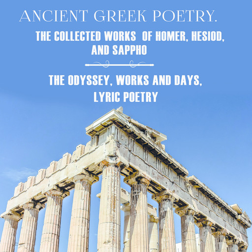 Ancient Greek poetry. The Collected Works of Homer, Hesiod and Sappho (The Odyssey, Works and Days, Lyric Poetry), Homer, Sappho, Hesiod