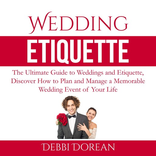Wedding Etiquette: The Ultimate Guide to Weddings and Etiquette, Discover How to Plan and Manage a Memorable Wedding Event of Your Life, Debbie Dorean